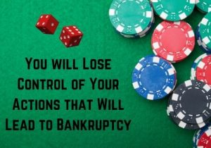 You will Lose Control of Your Actions that Will Lead to Bankruptcy